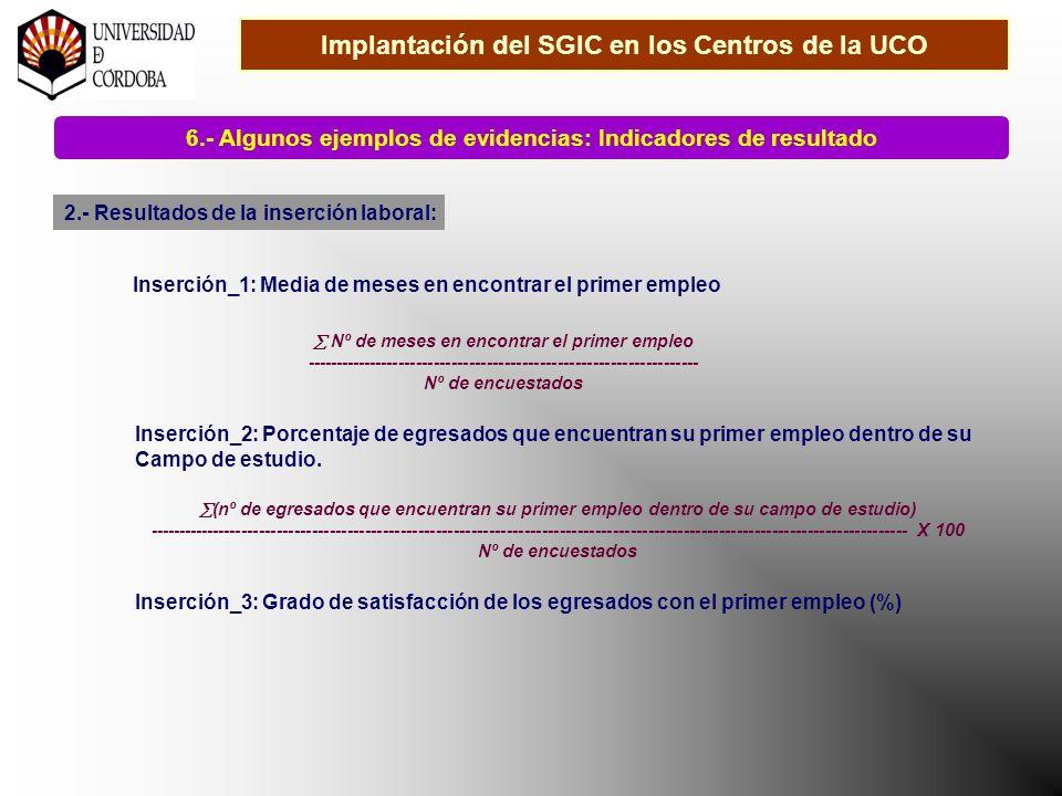Implantación del SGIC en los Centros de la UCO 6.- Algunos ejemplos de evidencias: Indicadores de resultado 2.- Resultados de la inserción laboral: Inserción_1: Media de meses en encontrar el primer empleo Nº de meses en encontrar el primer empleo ------------------------------------------------------------------- Nº de encuestados Inserción_2: Porcentaje de egresados que encuentran su primer empleo dentro de su Campo de estudio.