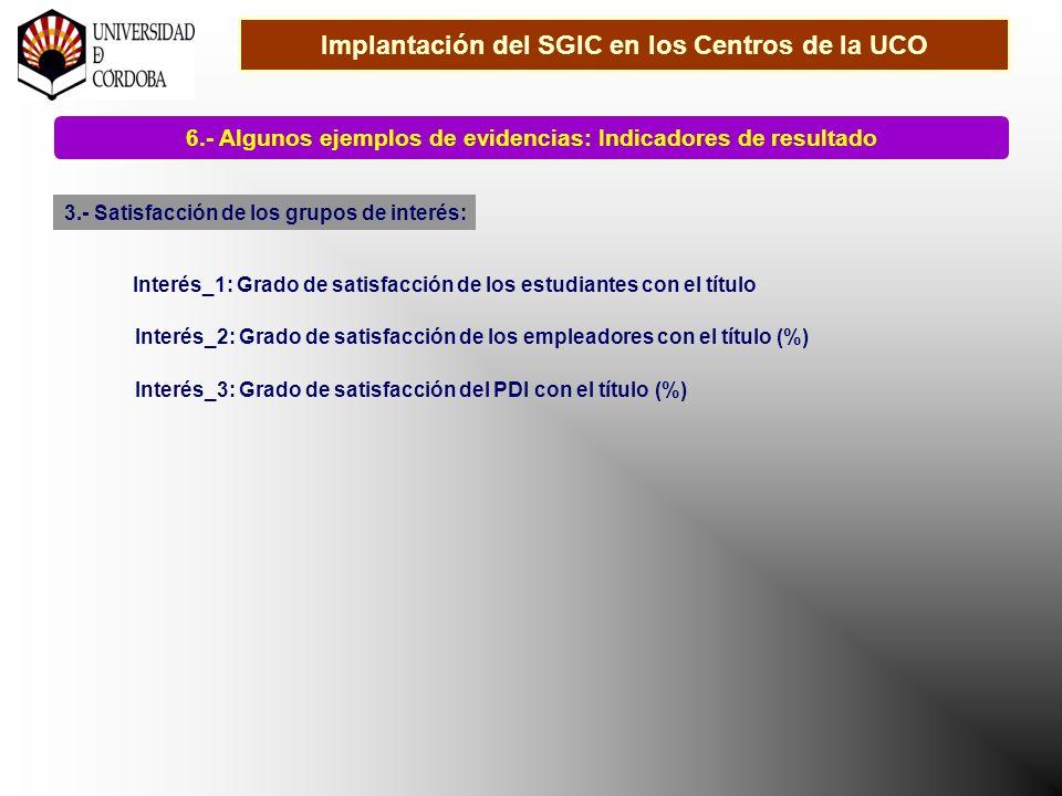 Implantación del SGIC en los Centros de la UCO 6.- Algunos ejemplos de evidencias: Indicadores de resultado 3.- Satisfacción de los grupos de interés: Interés_1: Grado de satisfacción de los estudiantes con el título Interés_2: Grado de satisfacción de los empleadores con el título (%) Interés_3: Grado de satisfacción del PDI con el título (%)