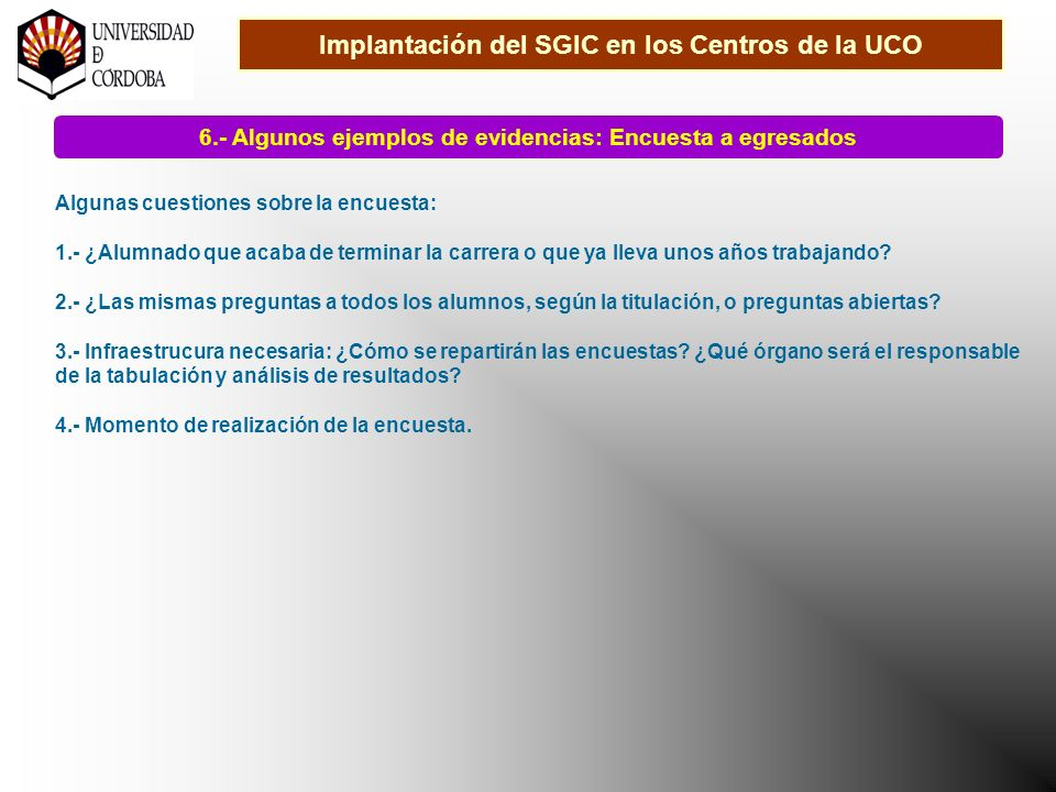 Implantación del SGIC en los Centros de la UCO 6.- Algunos ejemplos de evidencias: Encuesta a egresados Algunas cuestiones sobre la encuesta: 1.- ¿Alumnado que acaba de terminar la carrera o que ya lleva unos años trabajando.
