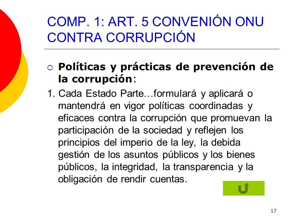 17 COMP. 1: ART. 5 CONVENIÓN ONU CONTRA CORRUPCIÓN Políticas y prácticas de prevención de la corrupción: 1. Cada Estado Parte…formulará y aplicará o m