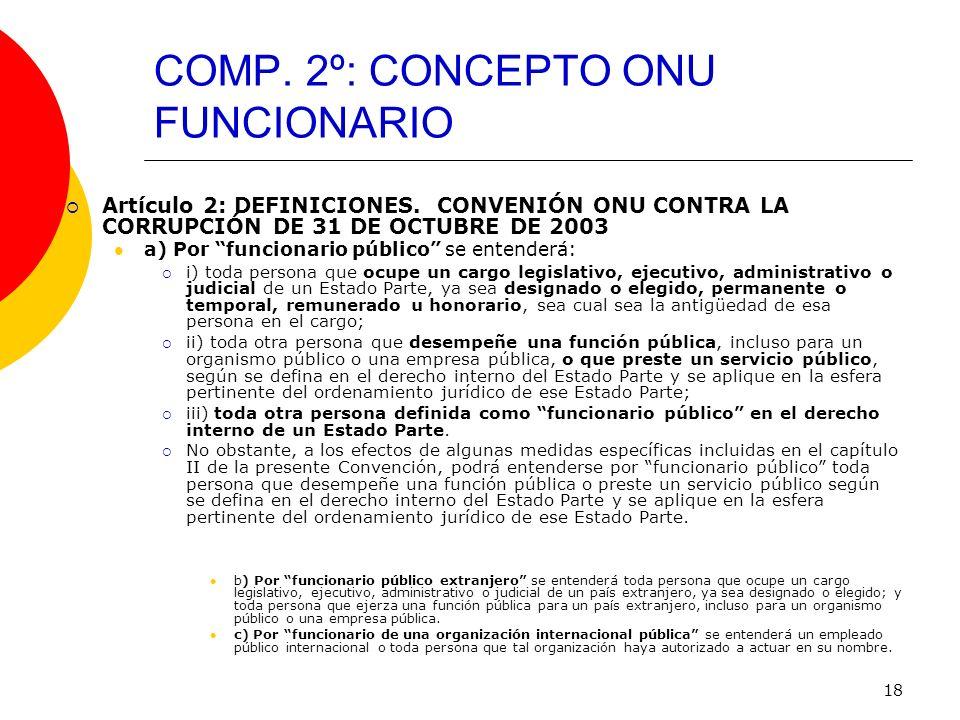 18 COMP. 2º: CONCEPTO ONU FUNCIONARIO Artículo 2: DEFINICIONES. CONVENIÓN ONU CONTRA LA CORRUPCIÓN DE 31 DE OCTUBRE DE 2003 a) Por funcionario público