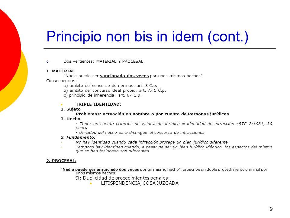 9 Principio non bis in idem (cont.) Dos vertientes: MATERIAL Y PROCESAL 1. MATERIAL Nadie puede ser sancionado dos veces por unos mismos hechos Consec