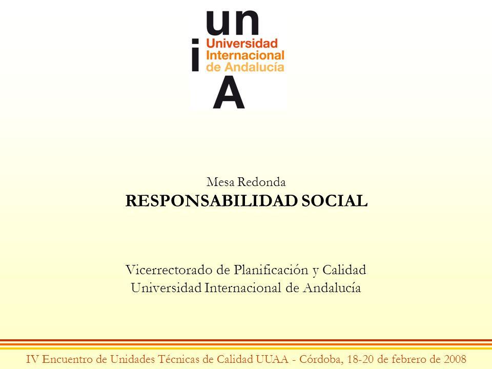 Mesa Redonda RESPONSABILIDAD SOCIAL Vicerrectorado de Planificación y Calidad Universidad Internacional de Andalucía IV Encuentro de Unidades Técnicas