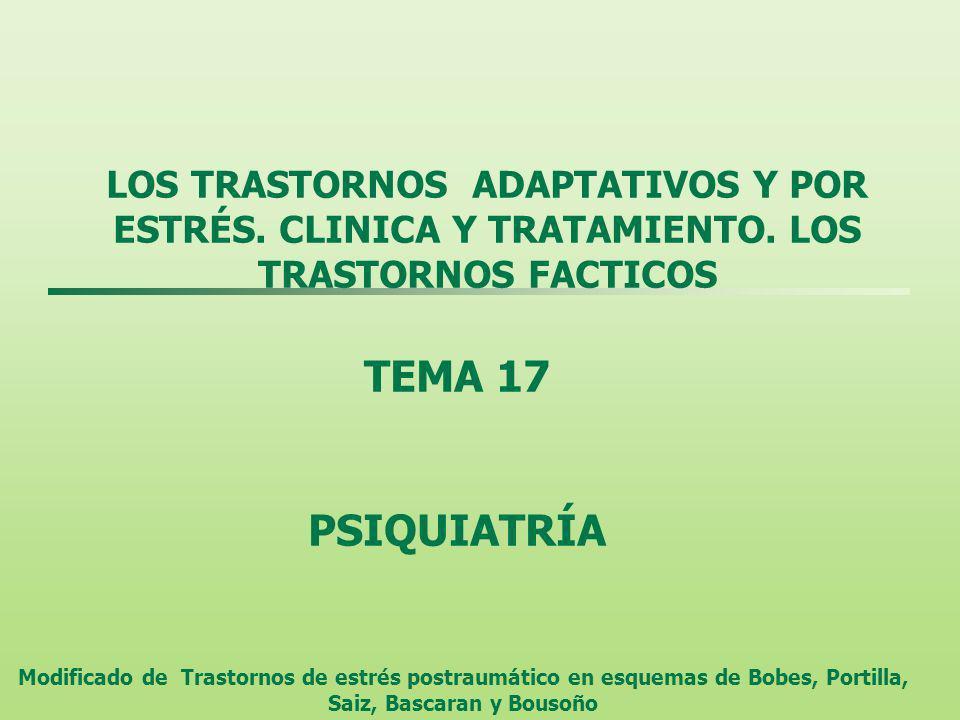 LOS TRASTORNOS ADAPTATIVOS Y POR ESTRÉS. CLINICA Y TRATAMIENTO. LOS TRASTORNOS FACTICOS TEMA 17 PSIQUIATRÍA Modificado de Trastornos de estrés postrau