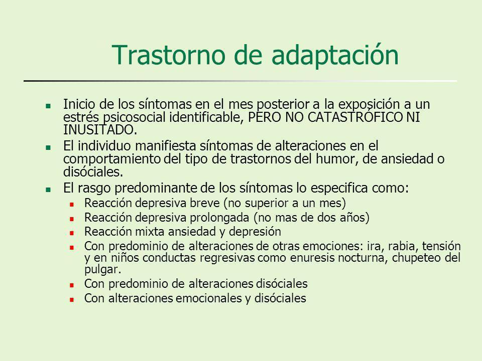 Trastorno de adaptación Inicio de los síntomas en el mes posterior a la exposición a un estrés psicosocial identificable, PERO NO CATASTRÓFICO NI INUSITADO.