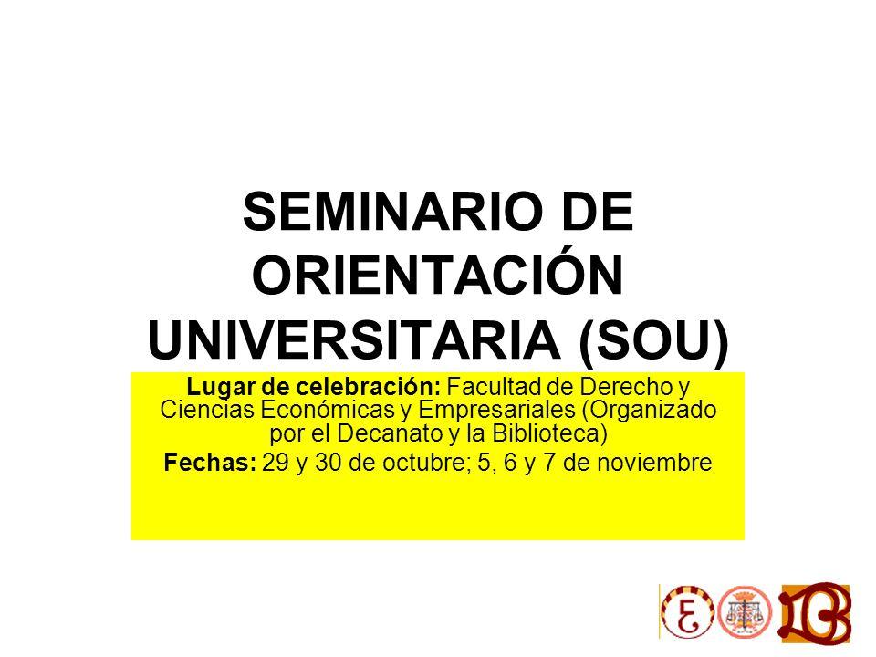 SEMINARIO DE ORIENTACIÓN UNIVERSITARIA (SOU) Lugar de celebración: Facultad de Derecho y Ciencias Económicas y Empresariales (Organizado por el Decanato y la Biblioteca) Fechas: 29 y 30 de octubre; 5, 6 y 7 de noviembre