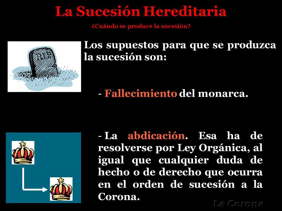 La Sucesión Hereditaria ¿Cuándo se produce la sucesión? Los supuestos para que se produzca la sucesión son: - Fallecimiento del monarca. - La abdicaci