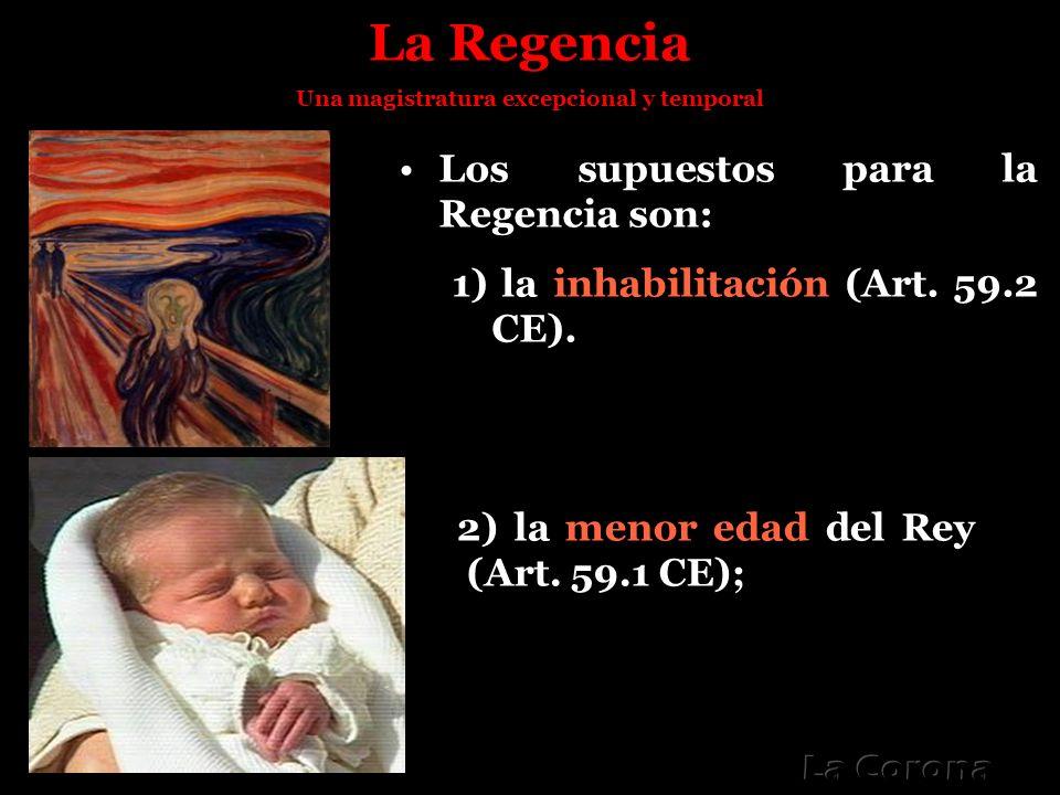 La Regencia Una magistratura excepcional y temporal Los supuestos para la Regencia son: 1) la inhabilitación (Art. 59.2 CE). 2) la menor edad del Rey