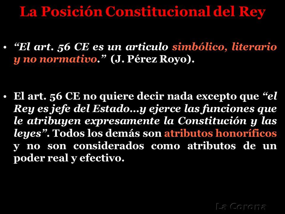 La Posición Constitucional del Rey El art. 56 CE es un articulo simbólico, literario y no normativo. (J. Pérez Royo). El art. 56 CE no quiere decir na