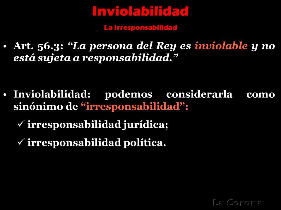 Inviolabilidad La irresponsabilidad Art. 56.3: La persona del Rey es inviolable y no está sujeta a responsabilidad. Inviolabilidad: podemos considerar