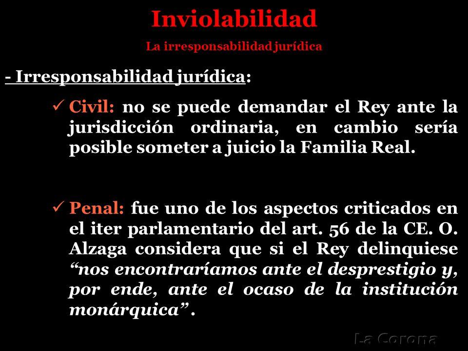 Inviolabilidad La irresponsabilidad jurídica - Irresponsabilidad jurídica: Civil: no se puede demandar el Rey ante la jurisdicción ordinaria, en cambi