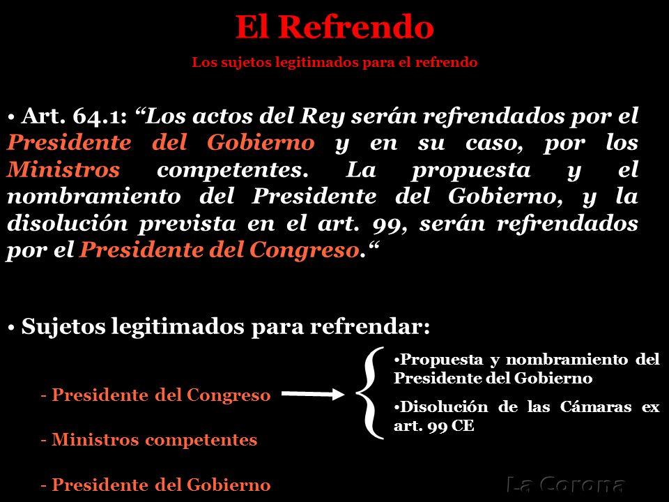 El Refrendo Los sujetos legitimados para el refrendo Art. 64.1: Los actos del Rey serán refrendados por el Presidente del Gobierno y en su caso, por l