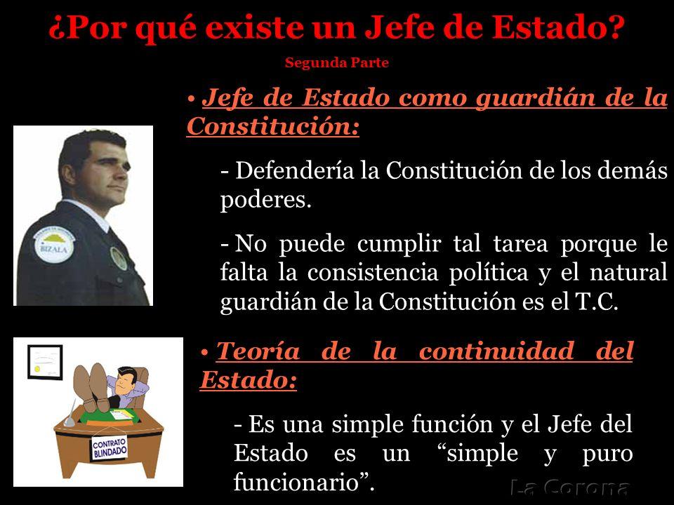 ¿Por qué existe un Jefe de Estado? Segunda Parte Jefe de Estado como guardián de la Constitución: - Defendería la Constitución de los demás poderes. -