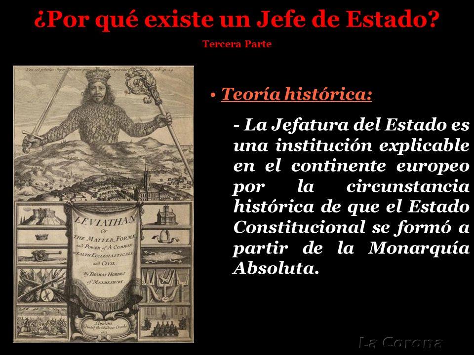 ¿Por qué existe un Jefe de Estado? Tercera Parte Teoría histórica: - La Jefatura del Estado es una institución explicable en el continente europeo por