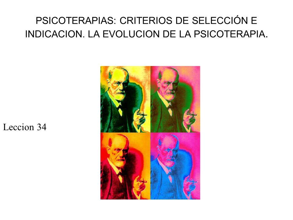 PSICOTERAPIAS: CRITERIOS DE SELECCIÓN E INDICACION. LA EVOLUCION DE LA PSICOTERAPIA. Leccion 34