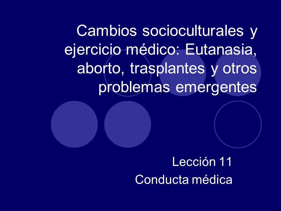 Cambios socioculturales y ejercicio médico: Eutanasia, aborto, trasplantes y otros problemas emergentes Lección 11 Conducta médica