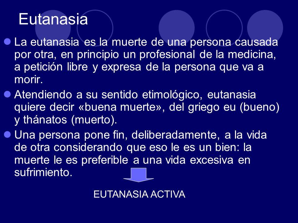 Eutanasia La eutanasia es la muerte de una persona causada por otra, en principio un profesional de la medicina, a petición libre y expresa de la pers