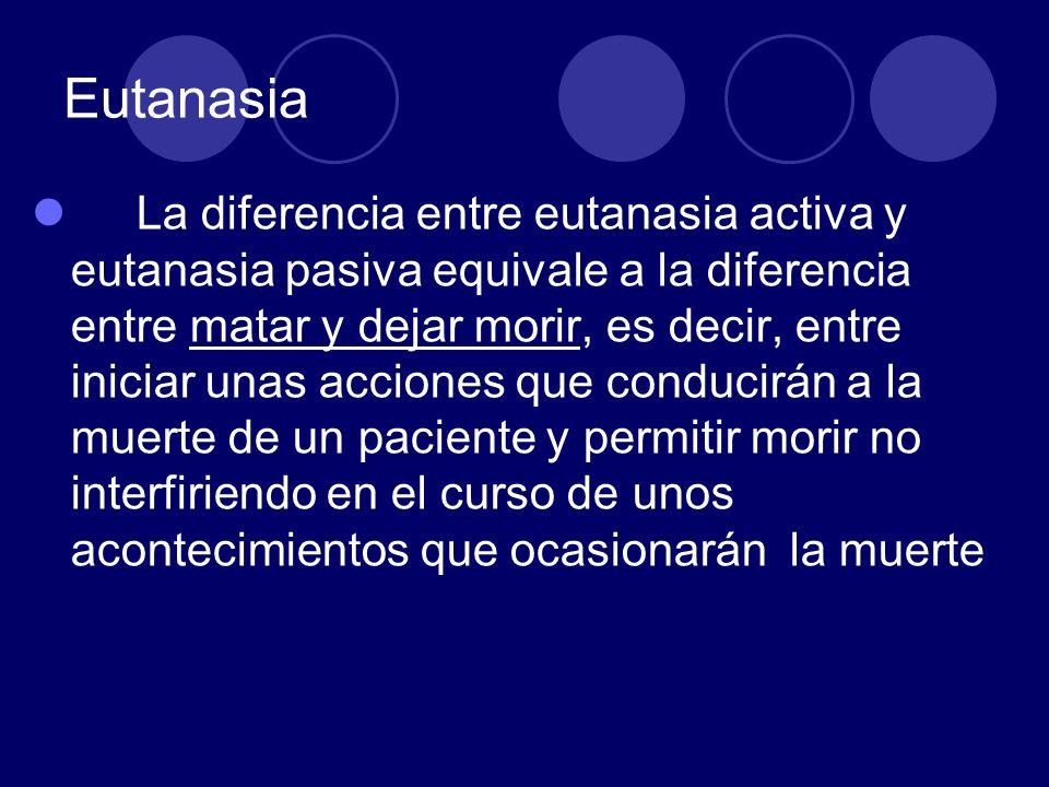 Eutanasia La diferencia entre eutanasia activa y eutanasia pasiva equivale a la diferencia entre matar y dejar morir, es decir, entre iniciar unas acc
