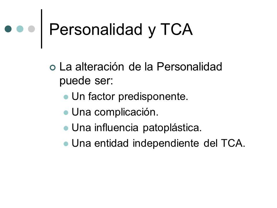 Personalidad y TCA La alteración de la Personalidad puede ser: Un factor predisponente. Una complicación. Una influencia patoplástica. Una entidad ind