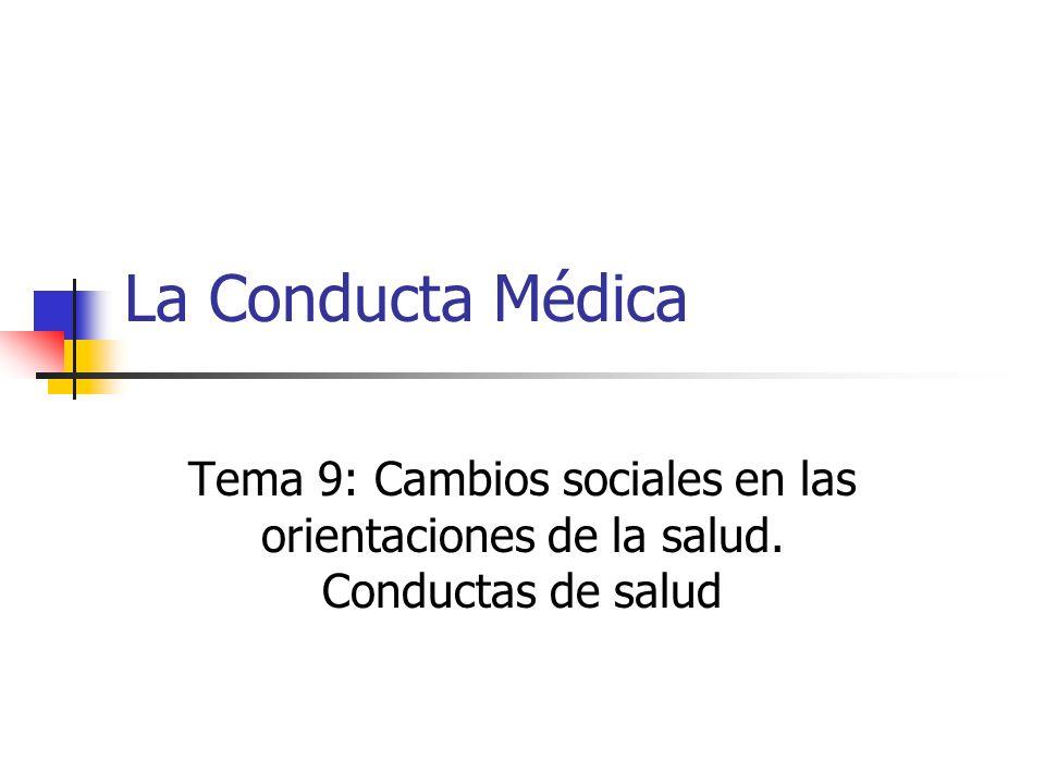 La Conducta Médica Tema 9: Cambios sociales en las orientaciones de la salud. Conductas de salud