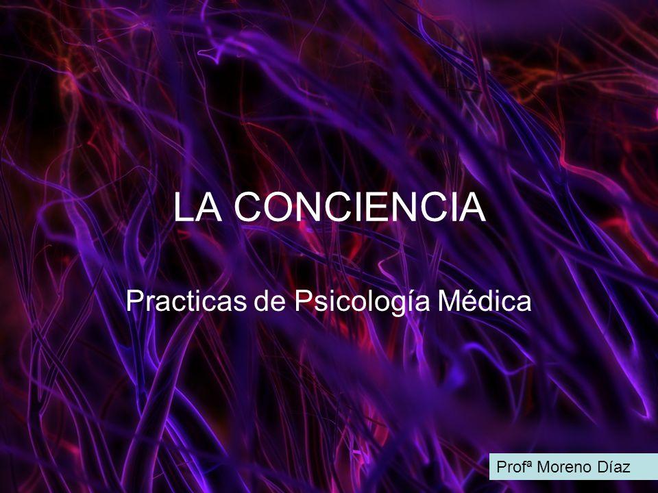 LA CONCIENCIA Practicas de Psicología Médica Profª Moreno Díaz