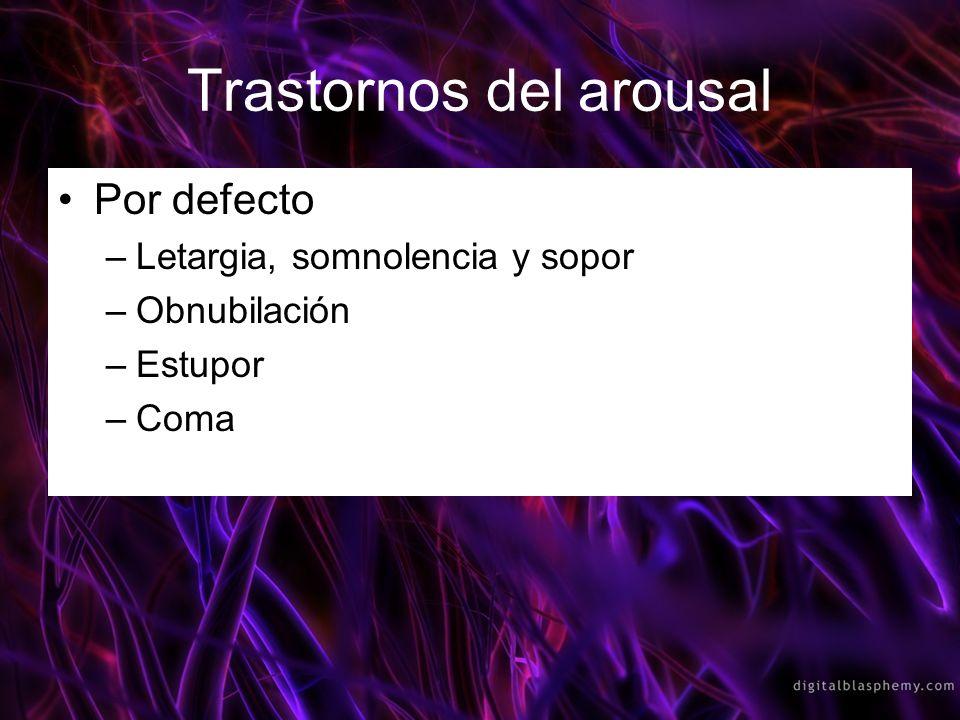 Por defecto –Letargia, somnolencia y sopor –Obnubilación –Estupor –Coma Trastornos del arousal
