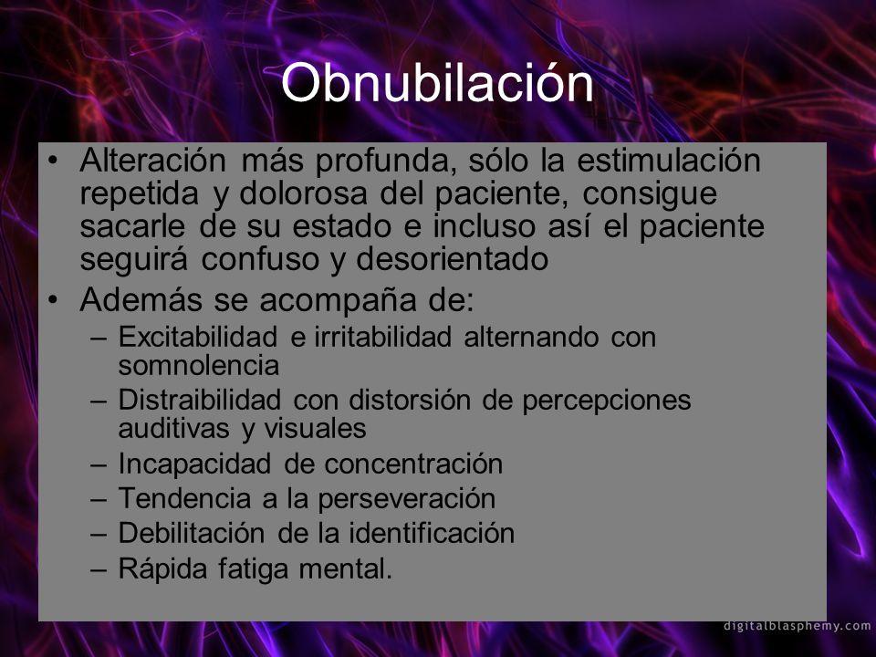 Obnubilación Alteración más profunda, sólo la estimulación repetida y dolorosa del paciente, consigue sacarle de su estado e incluso así el paciente s