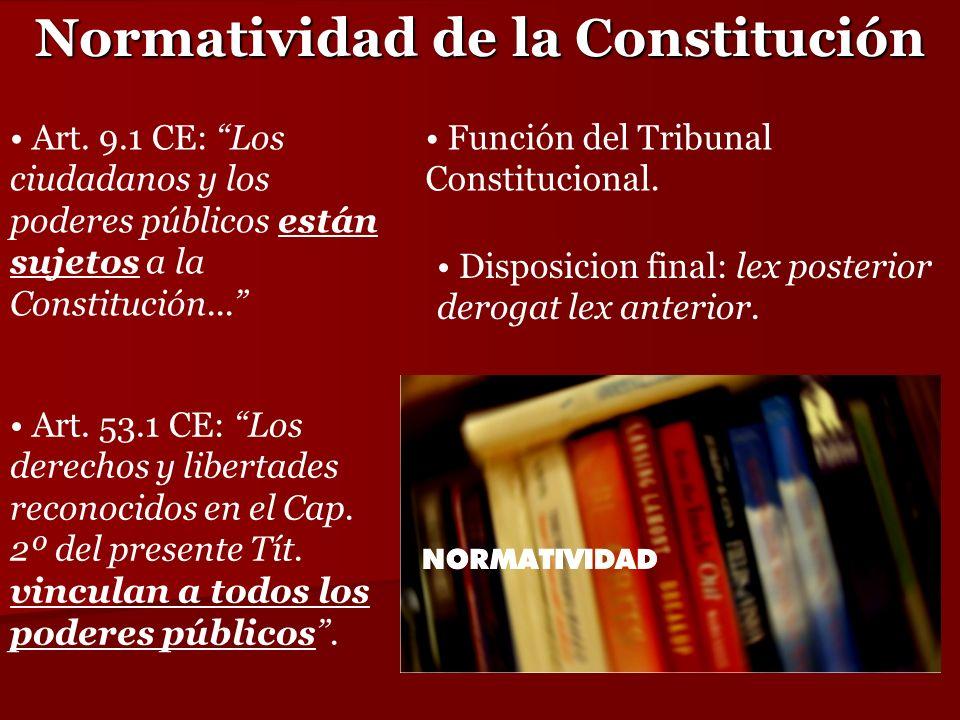 Normatividad de la Constitución Art. 9.1 CE: Los ciudadanos y los poderes públicos están sujetos a la Constitución... Disposicion final: lex posterior
