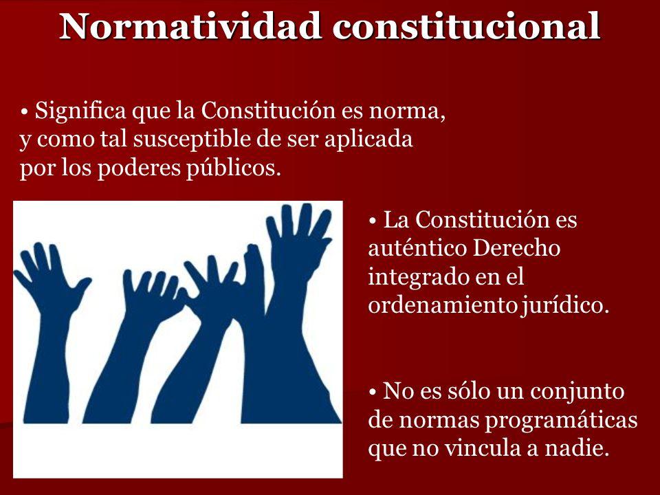 Normatividad constitucional Significa que la Constitución es norma, y como tal susceptible de ser aplicada por los poderes públicos. La Constitución e