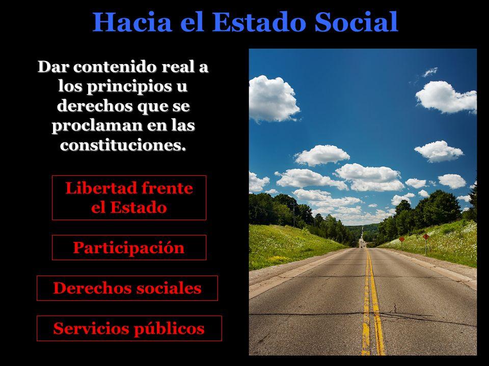 Hacia el Estado Social Libertad frente el Estado Dar contenido real a los principios u derechos que se proclaman en las constituciones.