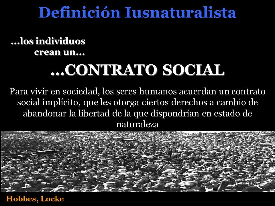 Definición Iusnaturalista Hobbes, Locke...CONTRATO SOCIAL Para vivir en sociedad, los seres humanos acuerdan un contrato social implícito, que les otorga ciertos derechos a cambio de abandonar la libertad de la que dispondrían en estado de naturaleza...los individuos crean un...