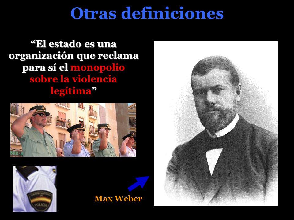 Otras definiciones El estado es una organización que reclama para sí el El estado es una organización que reclama para sí el monopolio sobre la violencia legítima Max Weber