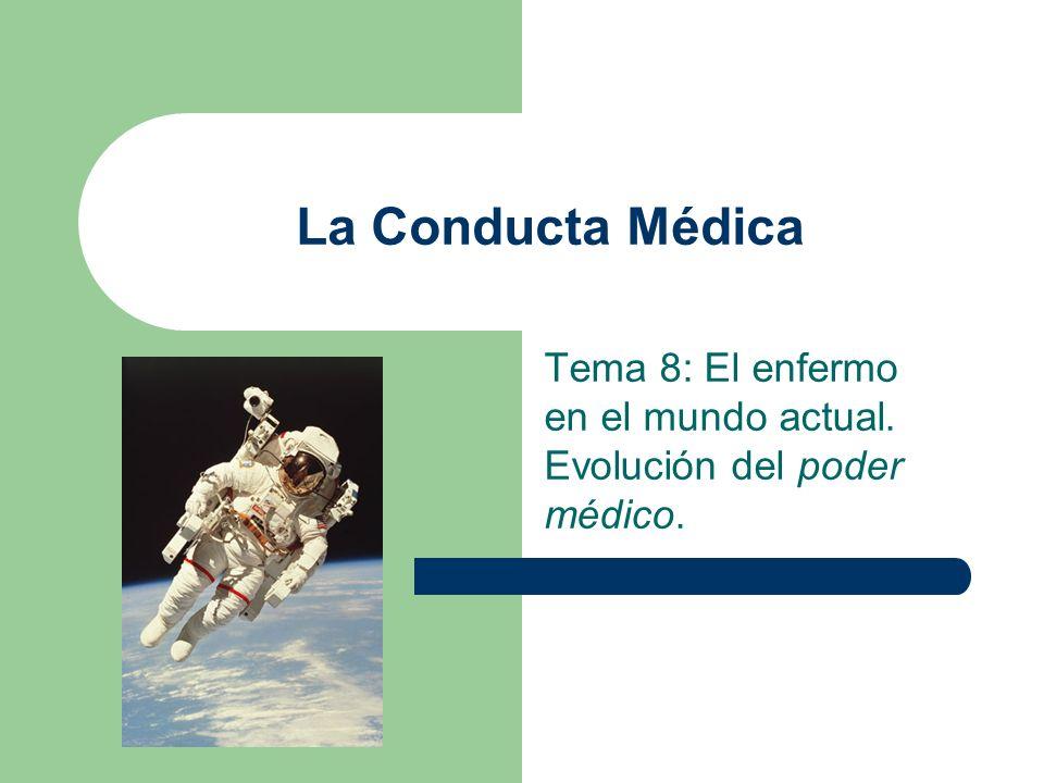 La Conducta Médica Tema 8: El enfermo en el mundo actual. Evolución del poder médico.