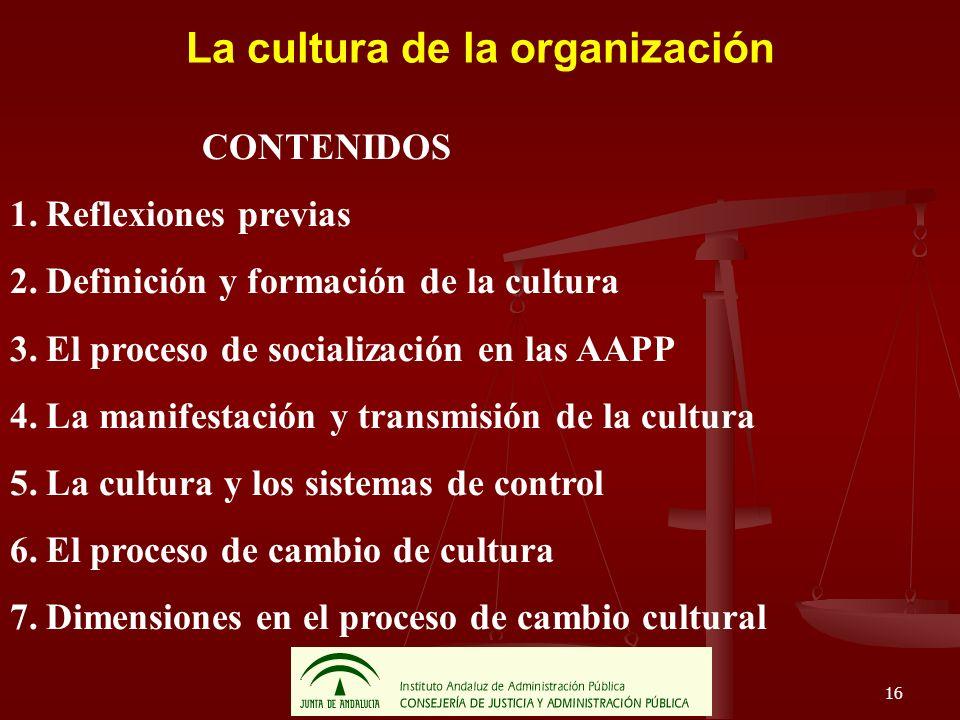 16 La cultura de la organización CONTENIDOS 1.Reflexiones previas 2.Definición y formación de la cultura 3.El proceso de socialización en las AAPP 4.L