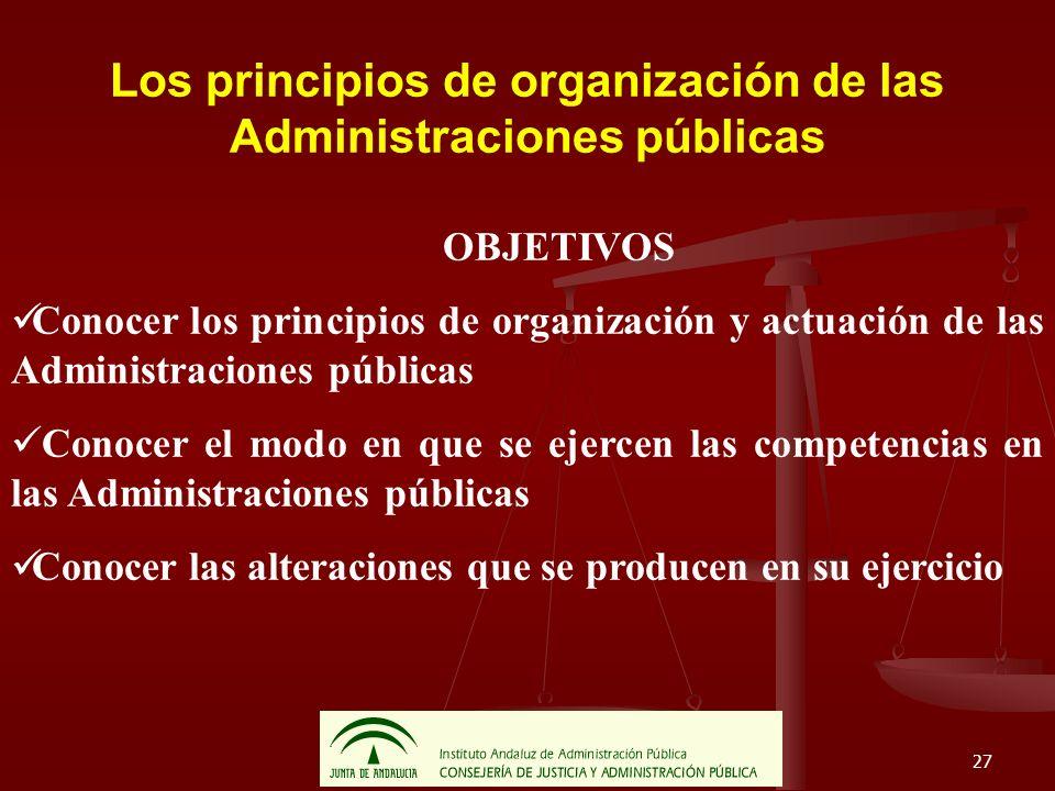 27 Los principios de organización de las Administraciones públicas OBJETIVOS Conocer los principios de organización y actuación de las Administracione