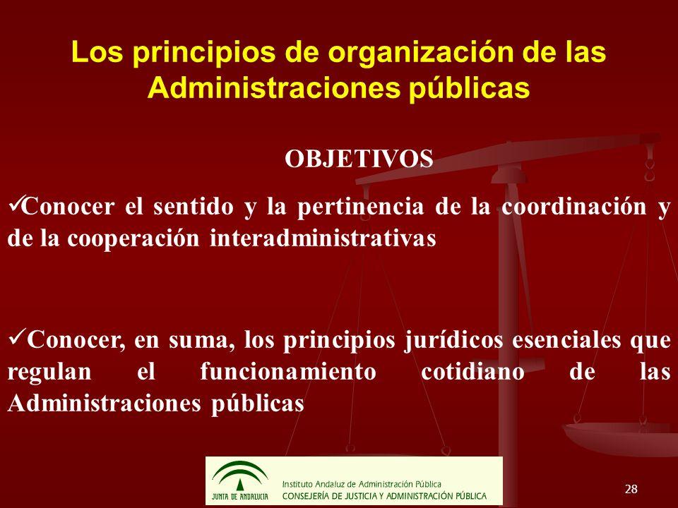 28 Los principios de organización de las Administraciones públicas OBJETIVOS Conocer el sentido y la pertinencia de la coordinación y de la cooperació