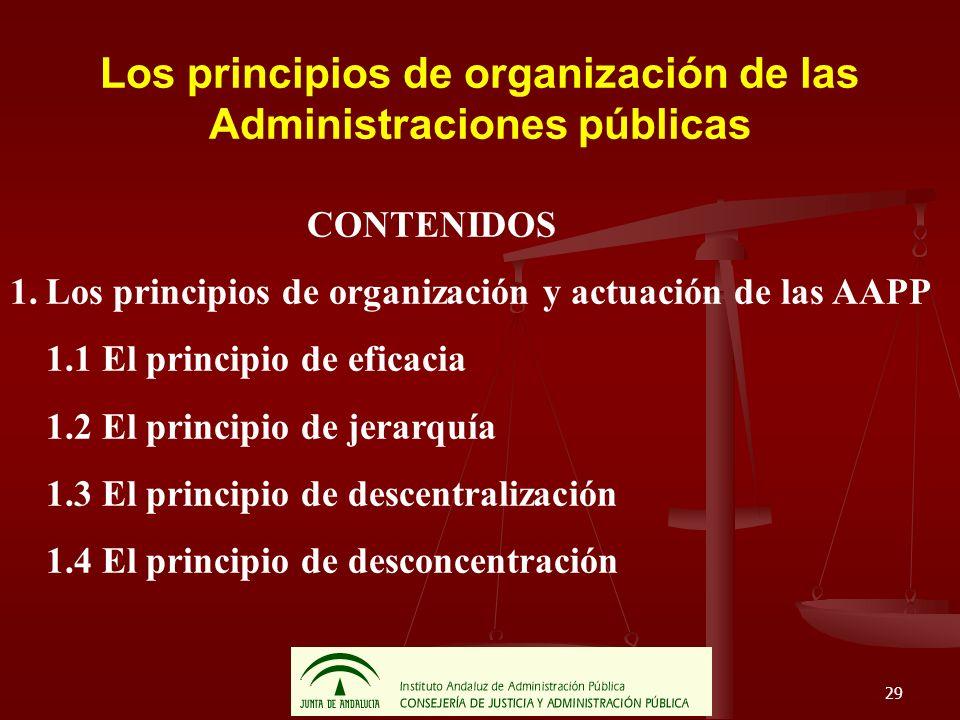 29 Los principios de organización de las Administraciones públicas CONTENIDOS 1.Los principios de organización y actuación de las AAPP 1.1 El principi