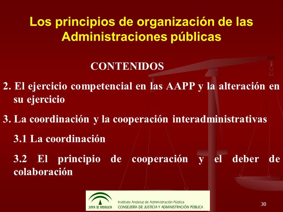 30 Los principios de organización de las Administraciones públicas CONTENIDOS 2. El ejercicio competencial en las AAPP y la alteración en su ejercicio
