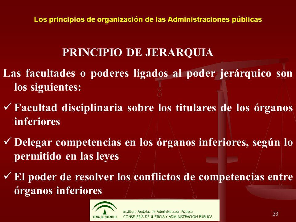 33 Los principios de organización de las Administraciones públicas PRINCIPIO DE JERARQUIA Las facultades o poderes ligados al poder jerárquico son los