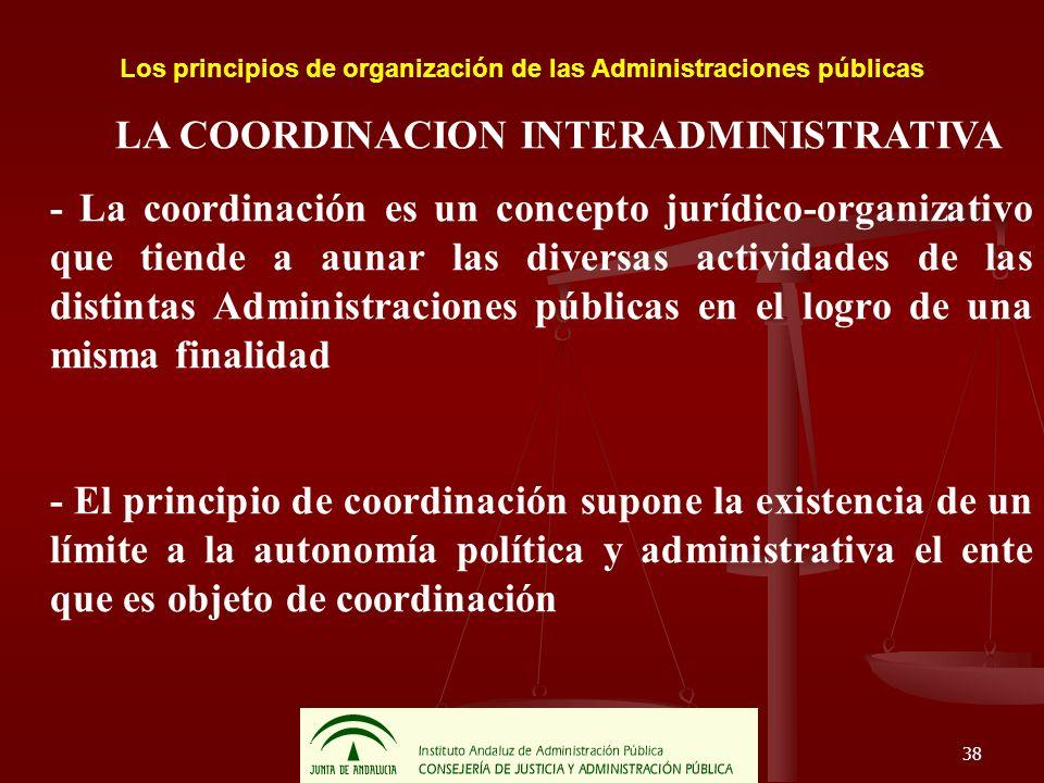 38 Los principios de organización de las Administraciones públicas LA COORDINACION INTERADMINISTRATIVA - La coordinación es un concepto jurídico-organ
