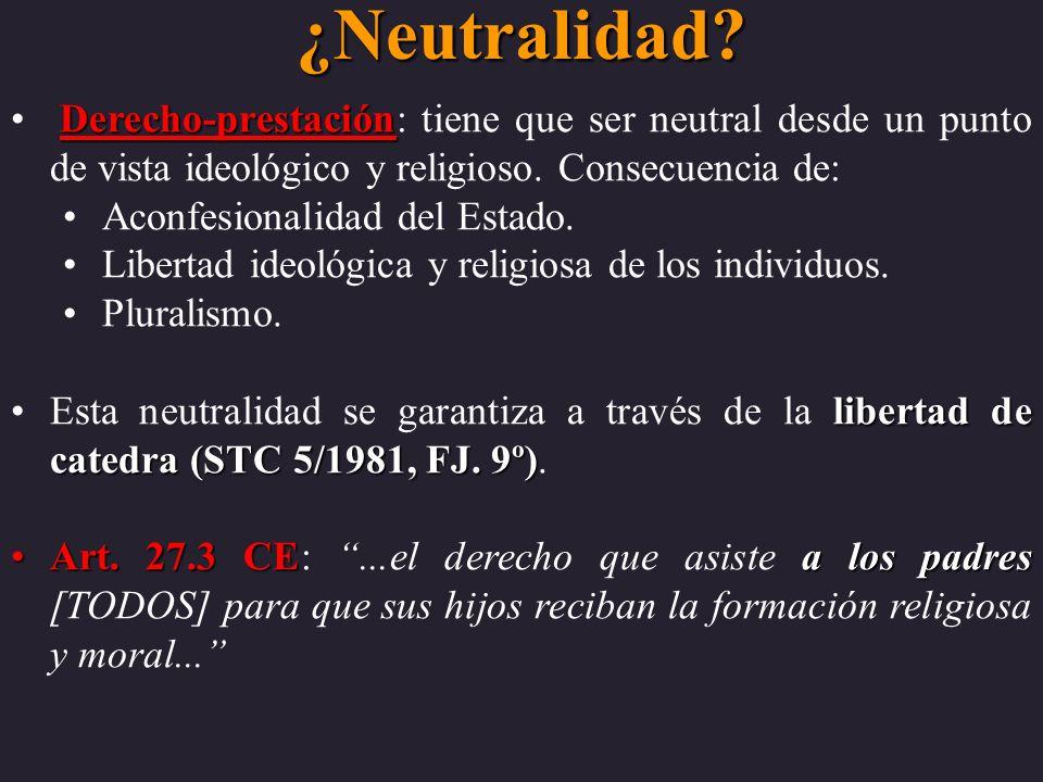 ¿Neutralidad? Derecho-prestación Derecho-prestación: tiene que ser neutral desde un punto de vista ideológico y religioso. Consecuencia de: Aconfesion