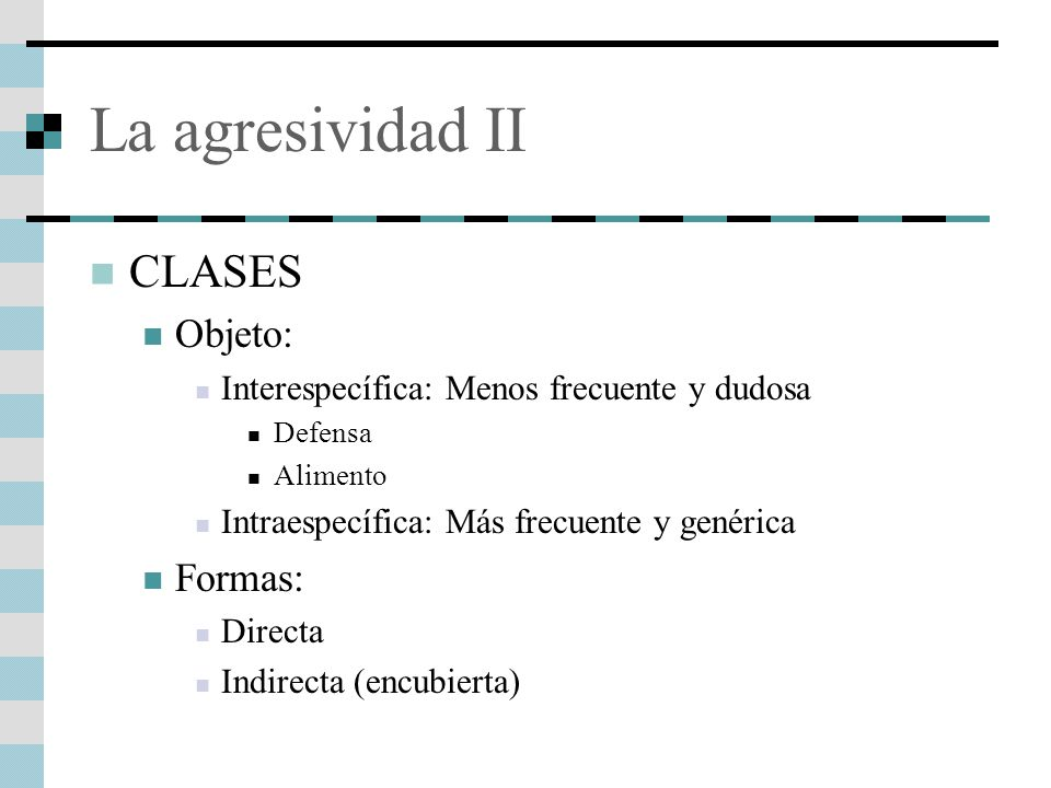 La agresividad II CLASES Objeto: Interespecífica: Menos frecuente y dudosa Defensa Alimento Intraespecífica: Más frecuente y genérica Formas: Directa