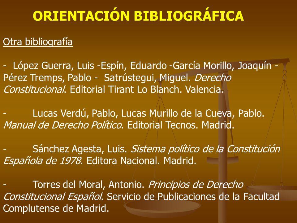 ORIENTACIÓN BIBLIOGRÁFICA Otra bibliografía - López Guerra, Luis -Espín, Eduardo -García Morillo, Joaquín - Pérez Tremps, Pablo - Satrústegui, Miguel.