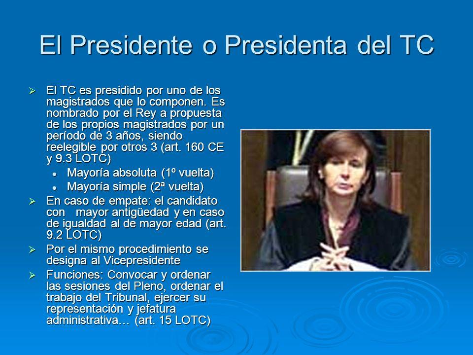 El Presidente o Presidenta del TC El TC es presidido por uno de los magistrados que lo componen. Es nombrado por el Rey a propuesta de los propios mag