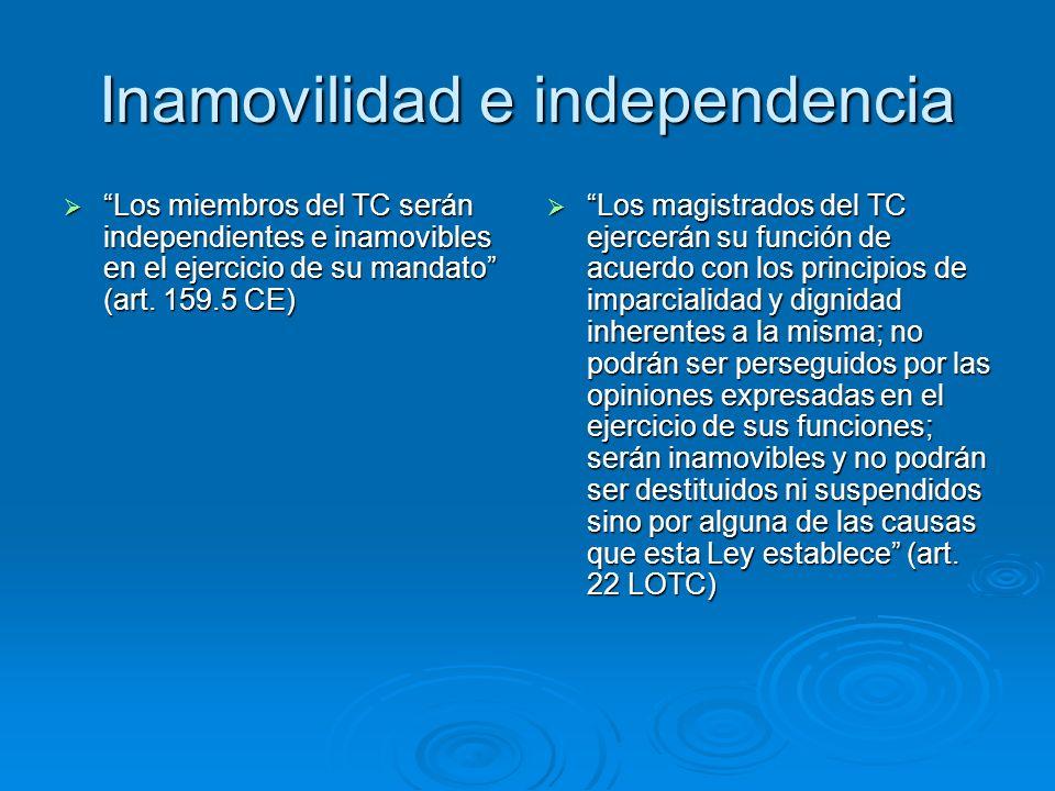Inamovilidad e independencia Los miembros del TC serán independientes e inamovibles en el ejercicio de su mandato (art. 159.5 CE) Los miembros del TC