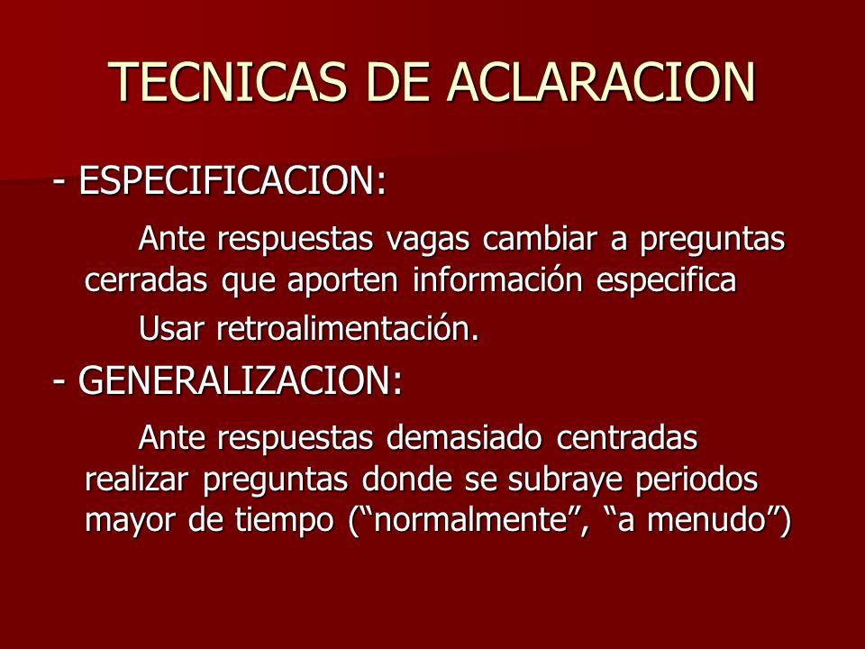 TECNICAS DE ACLARACION - ESPECIFICACION: Ante respuestas vagas cambiar a preguntas cerradas que aporten información especifica Usar retroalimentación.