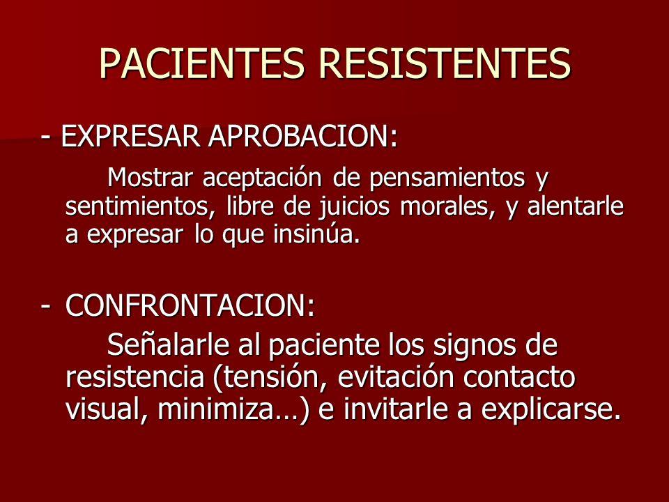 PACIENTES RESISTENTES - EXPRESAR APROBACION: Mostrar aceptación de pensamientos y sentimientos, libre de juicios morales, y alentarle a expresar lo qu