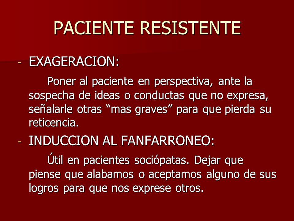 PACIENTE RESISTENTE - EXAGERACION: Poner al paciente en perspectiva, ante la sospecha de ideas o conductas que no expresa, señalarle otras mas graves