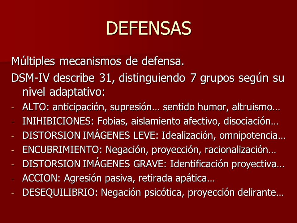 DEFENSAS Múltiples mecanismos de defensa. DSM-IV describe 31, distinguiendo 7 grupos según su nivel adaptativo: - ALTO: anticipación, supresión… senti