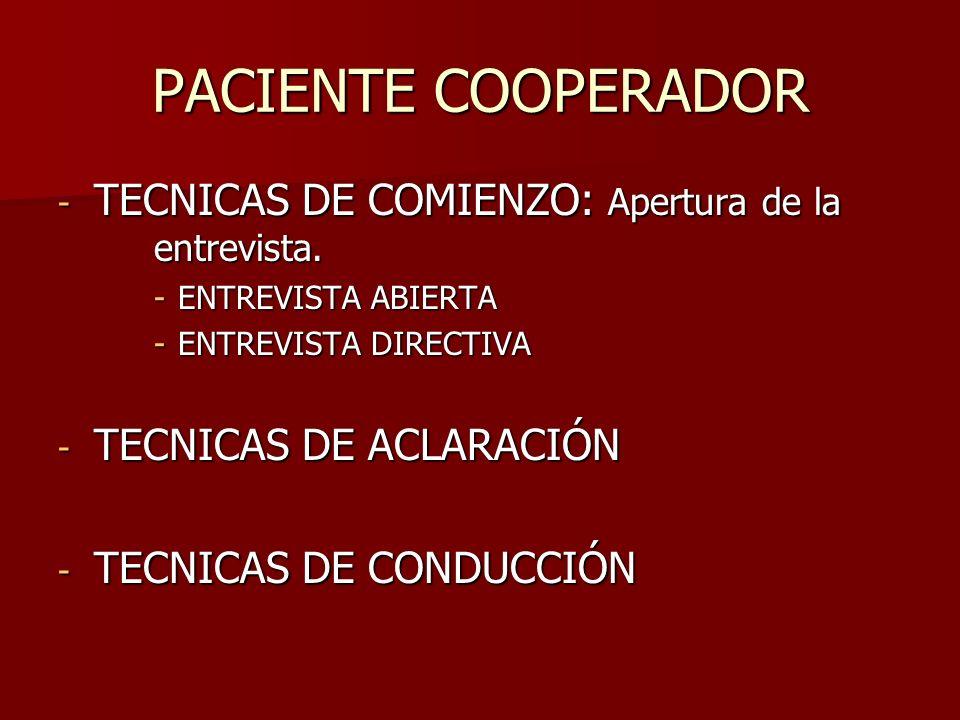 PACIENTE COOPERADOR - TECNICAS DE COMIENZO: Apertura de la entrevista. -ENTREVISTA ABIERTA -ENTREVISTA DIRECTIVA - TECNICAS DE ACLARACIÓN - TECNICAS D